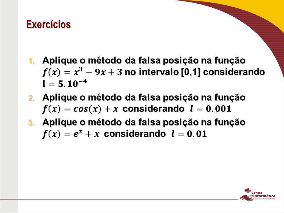 Exercícios Aplique o método da falsa posição na função 𝒇 𝒙 = 𝒙 𝟑 −𝟗𝒙+𝟑 no intervalo [0,1] considerando 𝐥=𝟓.𝟏 𝟎 −𝟒.